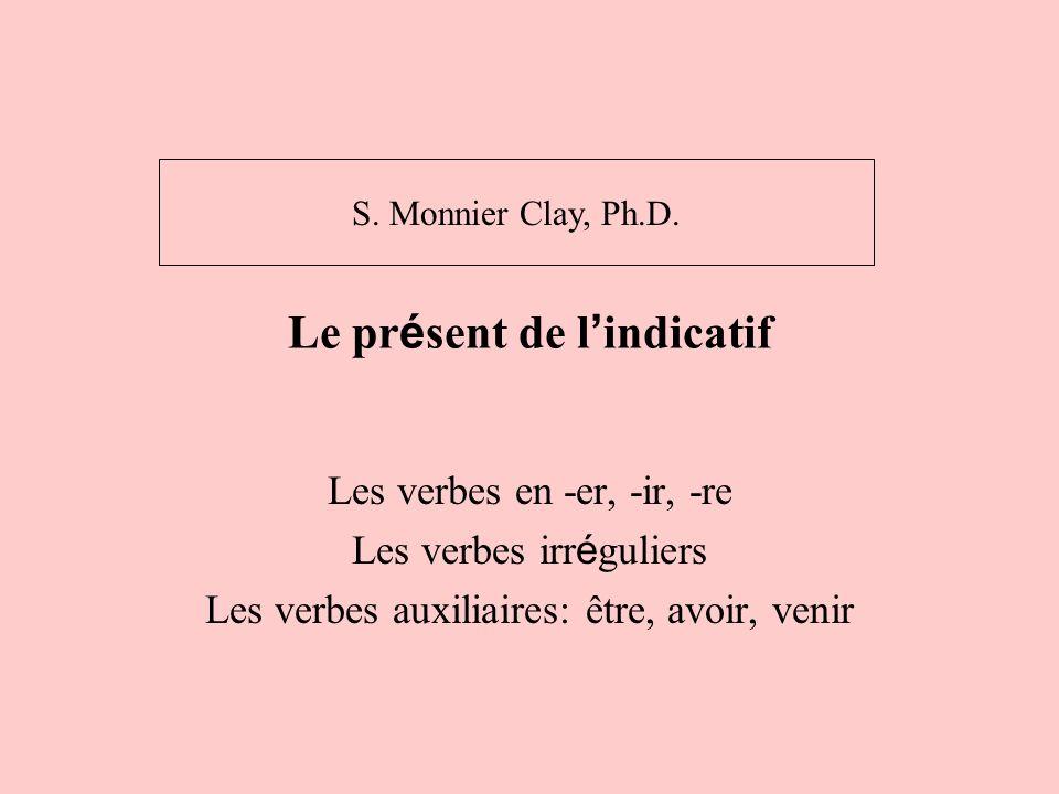 Le pr é sent de l indicatif Les verbes en -er, -ir, -re Les verbes irr é guliers Les verbes auxiliaires: être, avoir, venir S. Monnier Clay, Ph.D.