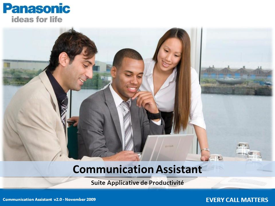 Communication Assistant v2.0 - November 2009 EVERY CALL MATTERS COMMUNICATION ASSISTANT AU SERVICE DE LA PRODUCTIVITE Solution Intuitive de Communications Point and Click