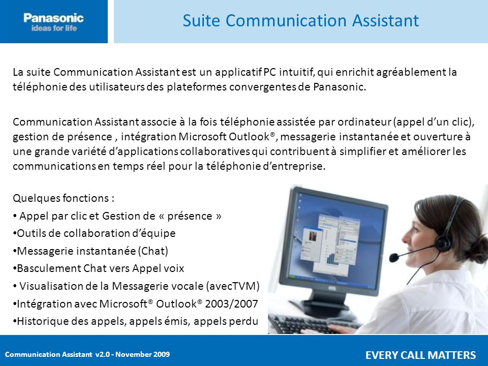 Communication Assistant v2.0 - November 2009 EVERY CALL MATTERS Pro Superviseur Basic Express Console Suite Communication Assistant Manager le flux dappels Aider tous les collaborateurs Superviser les équipes Fournir des outils à valeur ajoutée Famille Communication Assistant