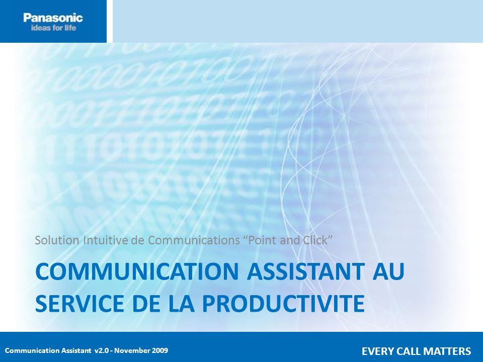 Communication Assistant v2.0 - November 2009 EVERY CALL MATTERS COMMUNICATION ASSISTANT AU SERVICE DE LA PRODUCTIVITE Solution Intuitive de Communicat