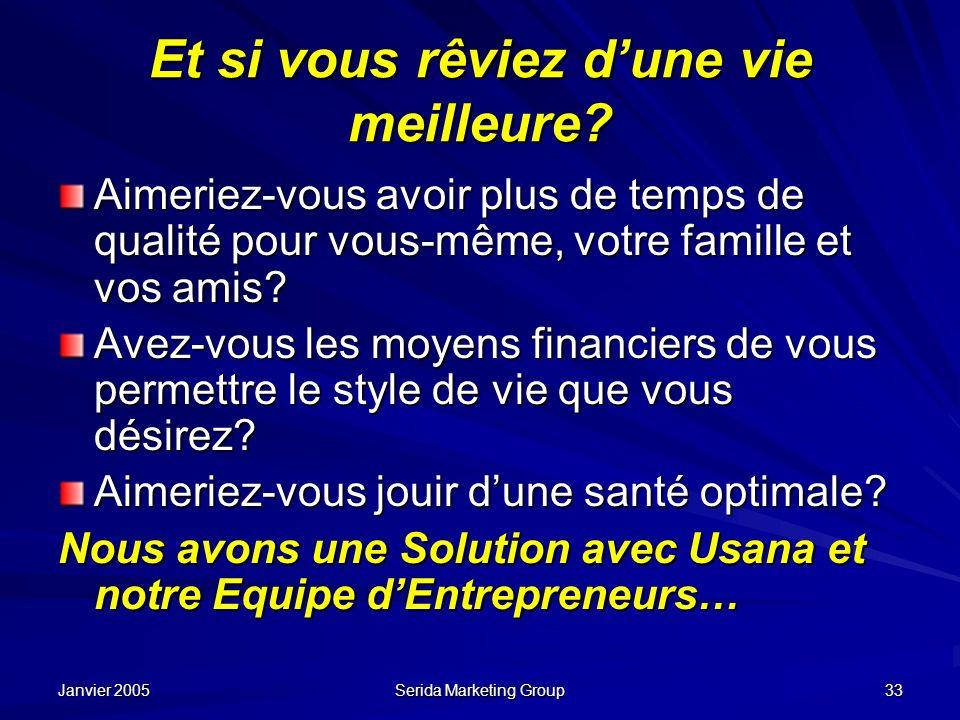 Janvier 2005 Serida Marketing Group 33 Et si vous rêviez dune vie meilleure? Aimeriez-vous avoir plus de temps de qualité pour vous-même, votre famill