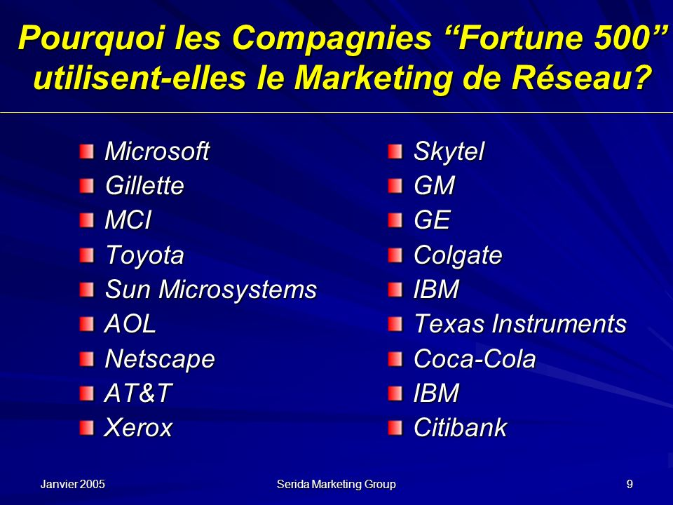 Janvier 2005 Serida Marketing Group 9 Pourquoi les Compagnies Fortune 500 utilisent-elles le Marketing de Réseau? MicrosoftGilletteMCIToyota Sun Micro