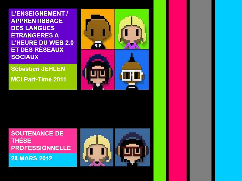 LENSEIGNEMENT / APPRENTISSAGE DES LANGUES ÉTRANGERES A LHEURE DU WEB 2.0 ET DES RÉSEAUX SOCIAUX Sébastien JEHLEN MCI Part-Time 2011 SOUTENANCE DE THÈS