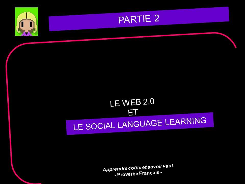 PARTIE 2 LE WEB 2.0 ET LE SOCIAL LEARNING Apprendre coûte et savoir vaut - Proverbe Français - LE SOCIAL LANGUAGE LEARNING