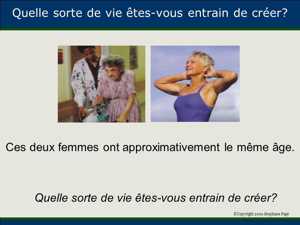 ©Copyright 2009 Stephane Page Quelle sorte de vie êtes-vous entrain de créer? Ces deux femmes ont approximativement le même âge. Quelle sorte de vie ê