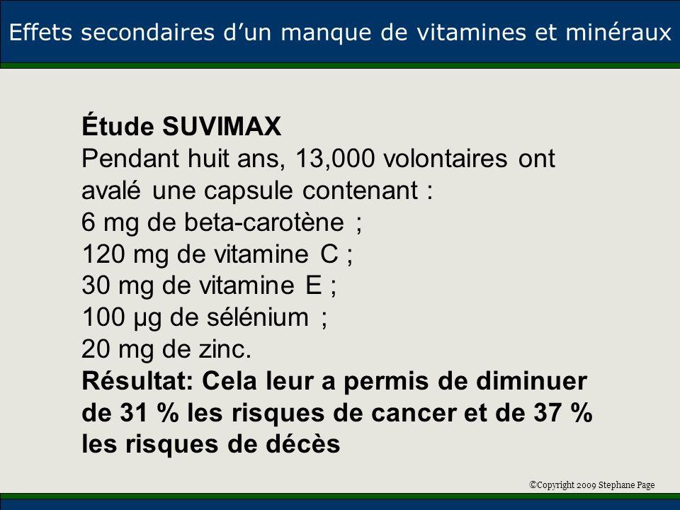 ©Copyright 2009 Stephane Page Effets secondaires dun manque de vitamines et minéraux Étude SUVIMAX Pendant huit ans, 13,000 volontaires ont avalé une