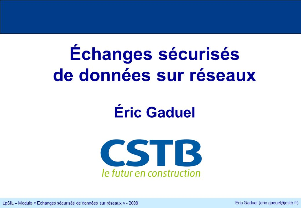 Eric Gaduel (eric.gaduel@cstb.fr) LpSIL – Module « Echanges sécurisés de données sur réseaux » - 2008 Planning des cours et des TD 6 cours/TD vendredi 25 janvier de 08h30 à 12h30 Vendredi 1 février de 08h30 à 12h30 vendredi 8 février de 08h30 à 12h30 vendredi 15 février de 08h30 à 12h30 vendredi 29 février de 08h30 à 12h30 vendredi 7 mars de 08h30 à 12h30