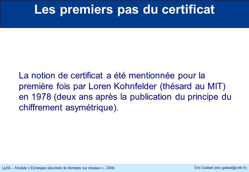Eric Gaduel (eric.gaduel@cstb.fr) LpSIL – Module « Echanges sécurisés de données sur réseaux » - 2008 Les premiers pas du certificat La notion de certificat a été mentionnée pour la première fois par Loren Kohnfelder (thésard au MIT) en 1978 (deux ans après la publication du principe du chiffrement asymétrique).