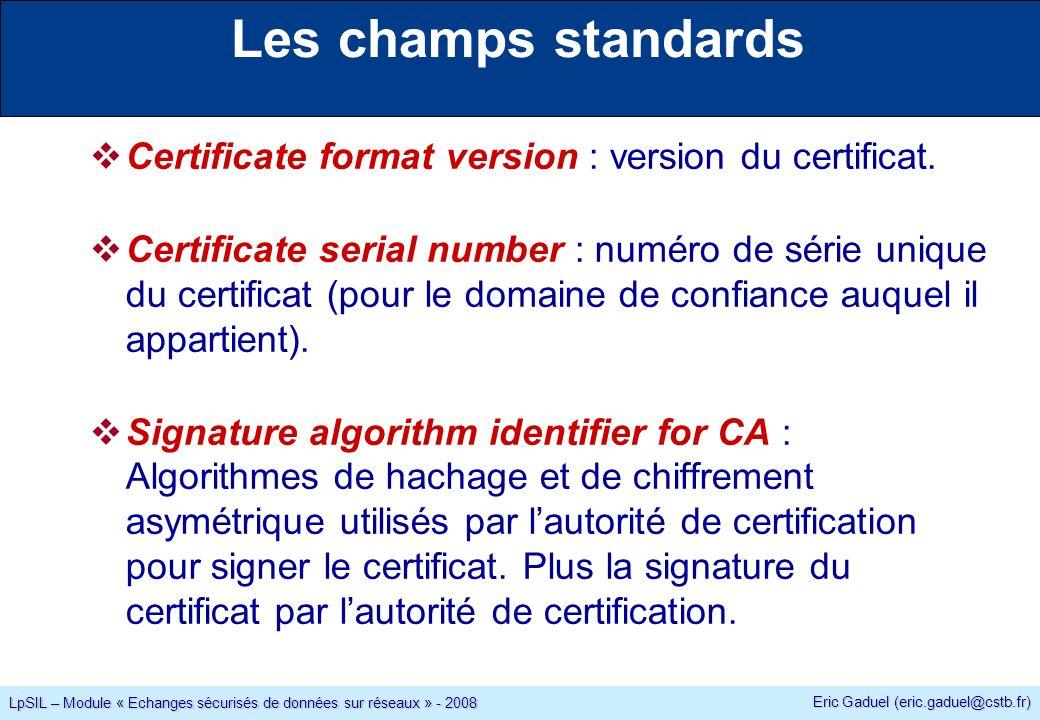 Eric Gaduel (eric.gaduel@cstb.fr) LpSIL – Module « Echanges sécurisés de données sur réseaux » - 2008 Les champs standards Certificate format version : version du certificat.