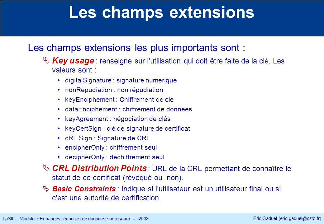 Eric Gaduel (eric.gaduel@cstb.fr) LpSIL – Module « Echanges sécurisés de données sur réseaux » - 2008 Les champs extensions Les champs extensions les plus importants sont : Key usage : renseigne sur lutilisation qui doit être faite de la clé.
