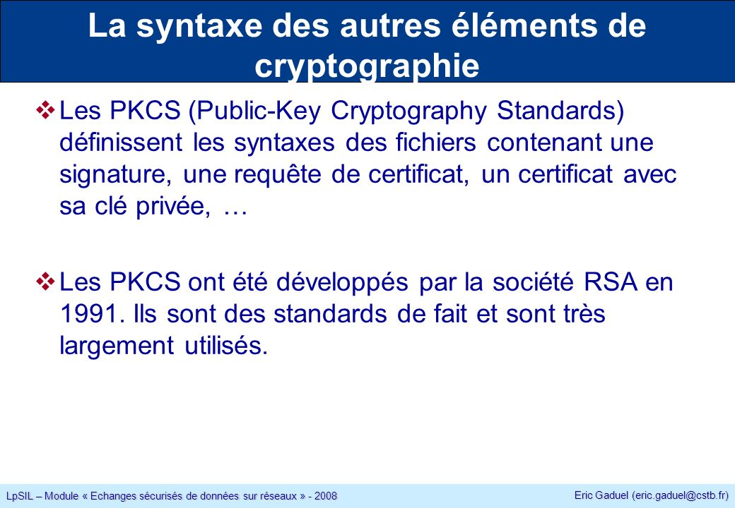 Eric Gaduel (eric.gaduel@cstb.fr) LpSIL – Module « Echanges sécurisés de données sur réseaux » - 2008 La syntaxe des autres éléments de cryptographie Les PKCS (Public-Key Cryptography Standards) définissent les syntaxes des fichiers contenant une signature, une requête de certificat, un certificat avec sa clé privée, … Les PKCS ont été développés par la société RSA en 1991.