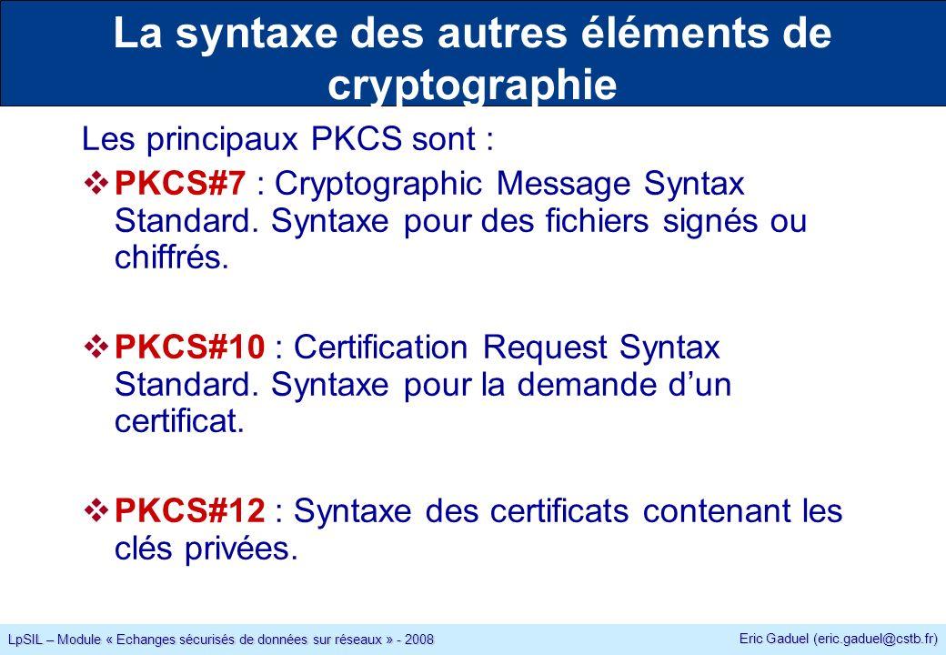 Eric Gaduel (eric.gaduel@cstb.fr) LpSIL – Module « Echanges sécurisés de données sur réseaux » - 2008 La syntaxe des autres éléments de cryptographie Les principaux PKCS sont : PKCS#7 : Cryptographic Message Syntax Standard.