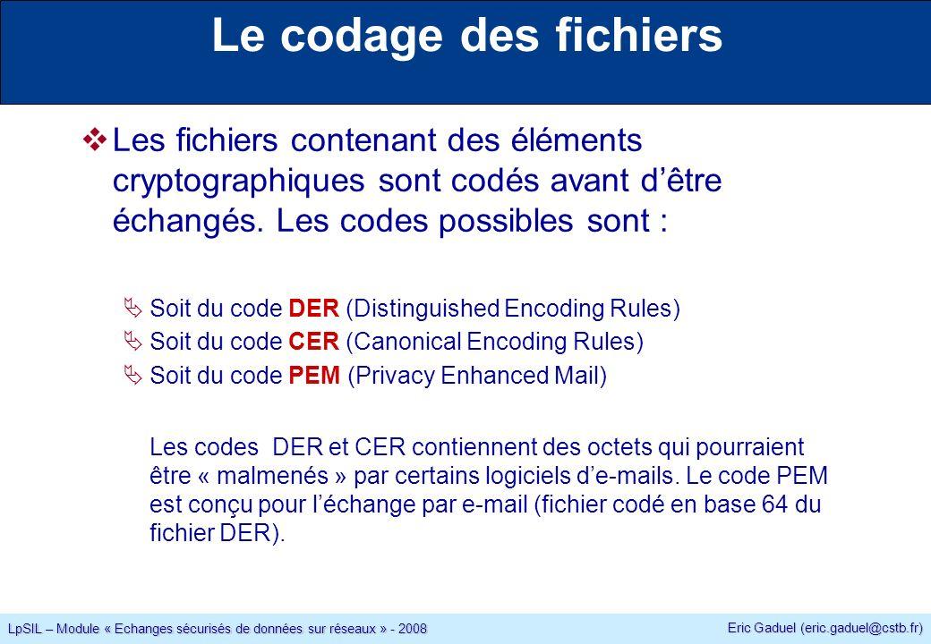 Eric Gaduel (eric.gaduel@cstb.fr) LpSIL – Module « Echanges sécurisés de données sur réseaux » - 2008 Le codage des fichiers Les fichiers contenant des éléments cryptographiques sont codés avant dêtre échangés.
