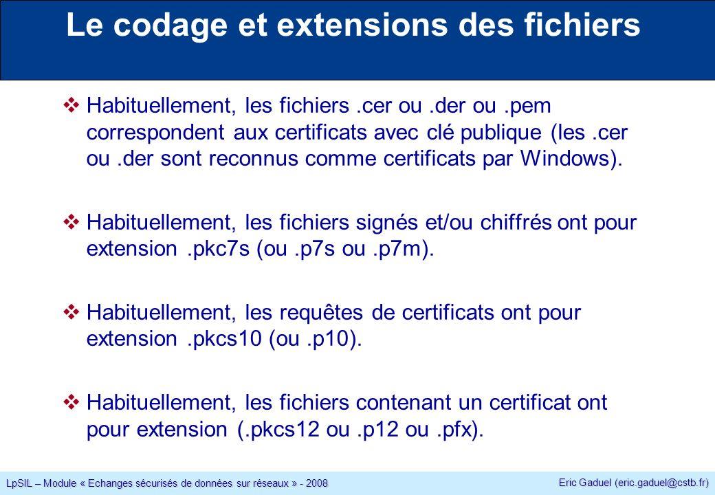 Eric Gaduel (eric.gaduel@cstb.fr) LpSIL – Module « Echanges sécurisés de données sur réseaux » - 2008 Le codage et extensions des fichiers Habituellement, les fichiers.cer ou.der ou.pem correspondent aux certificats avec clé publique (les.cer ou.der sont reconnus comme certificats par Windows).