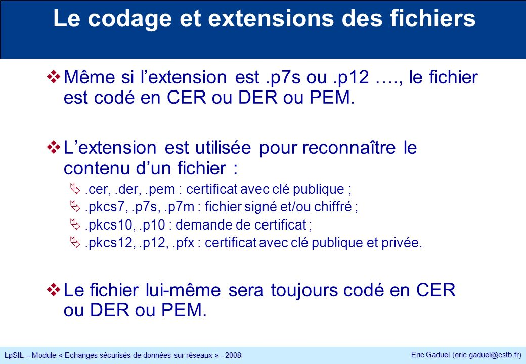 Eric Gaduel (eric.gaduel@cstb.fr) LpSIL – Module « Echanges sécurisés de données sur réseaux » - 2008 Le codage et extensions des fichiers Même si lextension est.p7s ou.p12 …., le fichier est codé en CER ou DER ou PEM.