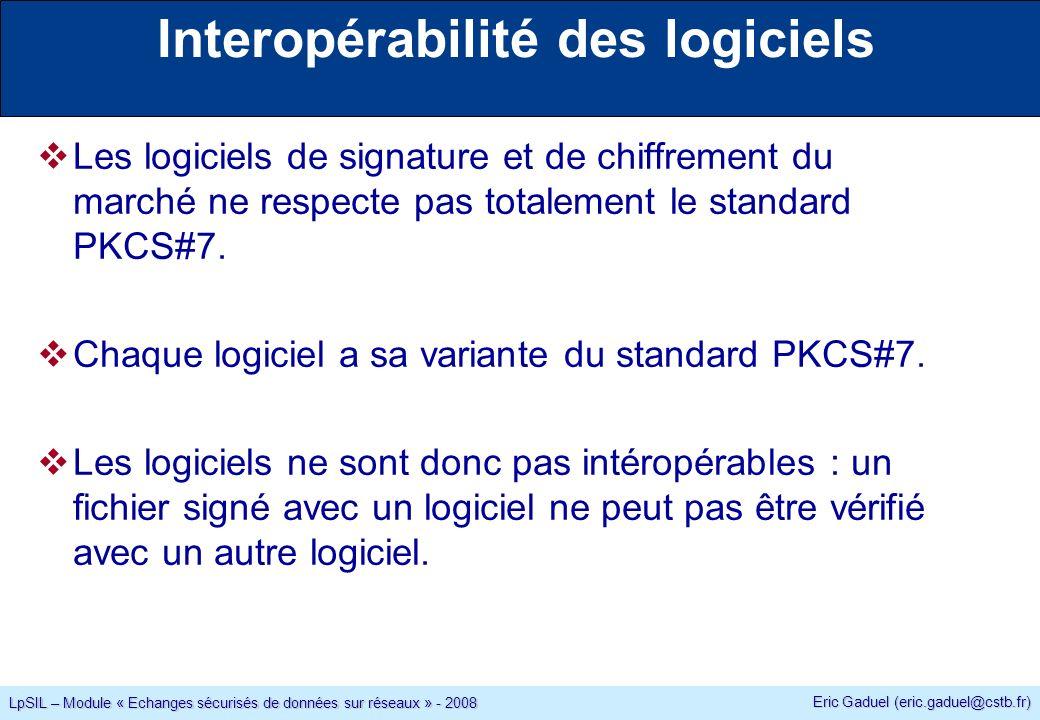 Eric Gaduel (eric.gaduel@cstb.fr) LpSIL – Module « Echanges sécurisés de données sur réseaux » - 2008 Interopérabilité des logiciels Les logiciels de signature et de chiffrement du marché ne respecte pas totalement le standard PKCS#7.