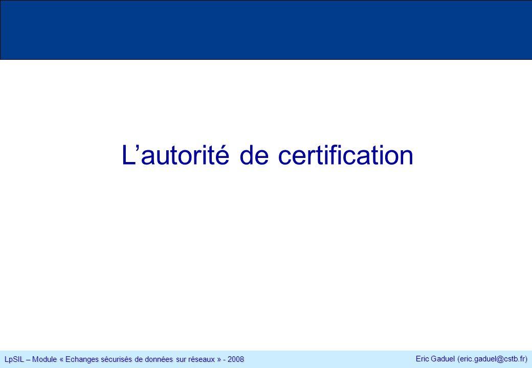 Eric Gaduel (eric.gaduel@cstb.fr) LpSIL – Module « Echanges sécurisés de données sur réseaux » - 2008 Lautorité de certification