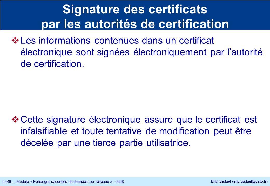 Eric Gaduel (eric.gaduel@cstb.fr) LpSIL – Module « Echanges sécurisés de données sur réseaux » - 2008 Signature des certificats par les autorités de certification Les informations contenues dans un certificat électronique sont signées électroniquement par lautorité de certification.