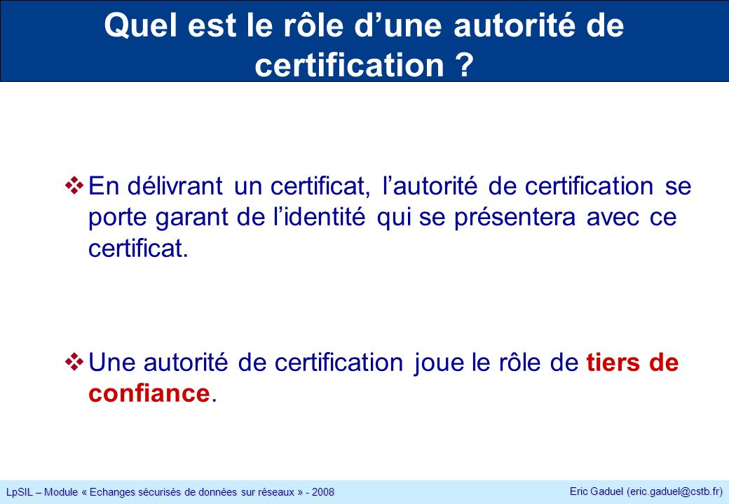Eric Gaduel (eric.gaduel@cstb.fr) LpSIL – Module « Echanges sécurisés de données sur réseaux » - 2008 Quel est le rôle dune autorité de certification .