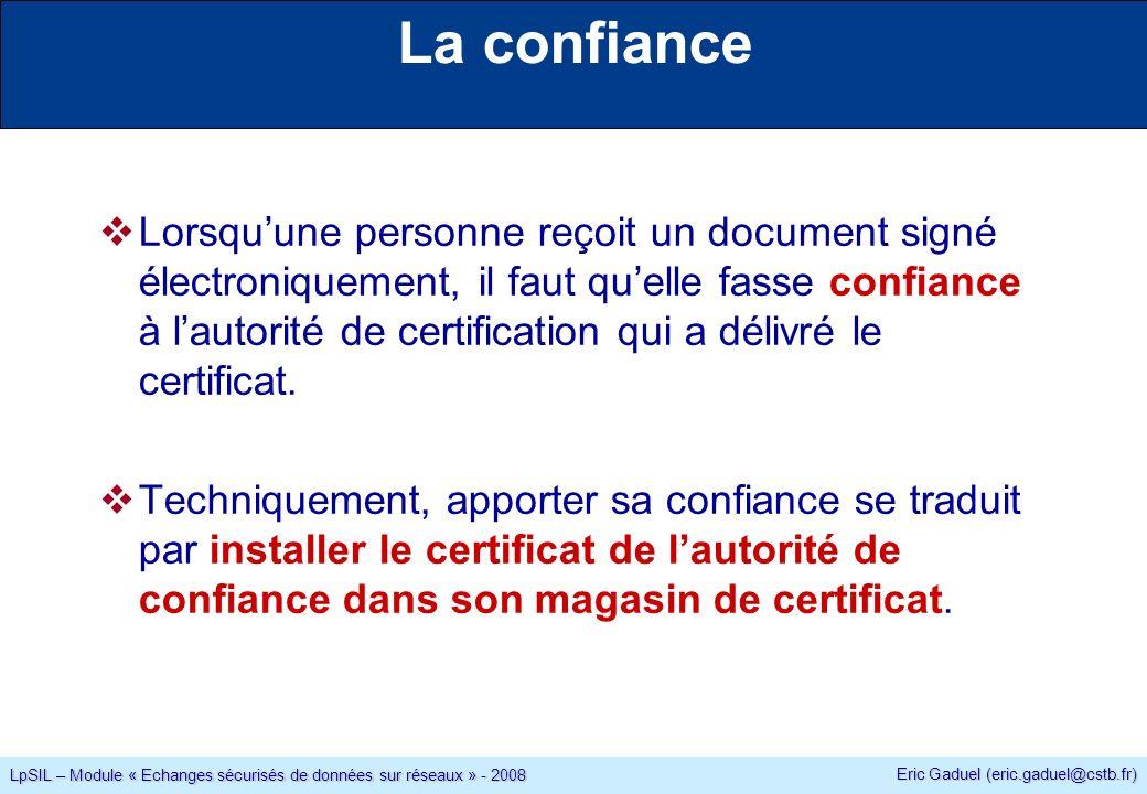 Eric Gaduel (eric.gaduel@cstb.fr) LpSIL – Module « Echanges sécurisés de données sur réseaux » - 2008 La confiance Lorsquune personne reçoit un document signé électroniquement, il faut quelle fasse confiance à lautorité de certification qui a délivré le certificat.