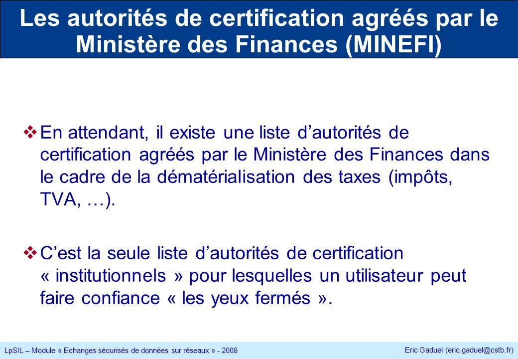 Eric Gaduel (eric.gaduel@cstb.fr) LpSIL – Module « Echanges sécurisés de données sur réseaux » - 2008 En attendant, il existe une liste dautorités de certification agréés par le Ministère des Finances dans le cadre de la dématérialisation des taxes (impôts, TVA, …).