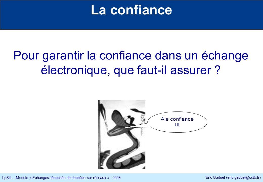 Eric Gaduel (eric.gaduel@cstb.fr) LpSIL – Module « Echanges sécurisés de données sur réseaux » - 2008 La confiance Pour garantir la confiance dans un échange électronique, que faut-il assurer .