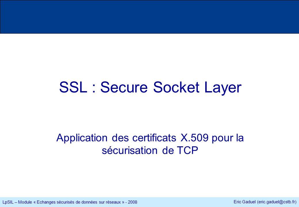 Eric Gaduel (eric.gaduel@cstb.fr) LpSIL – Module « Echanges sécurisés de données sur réseaux » - 2008 SSL : Secure Socket Layer Application des certificats X.509 pour la sécurisation de TCP