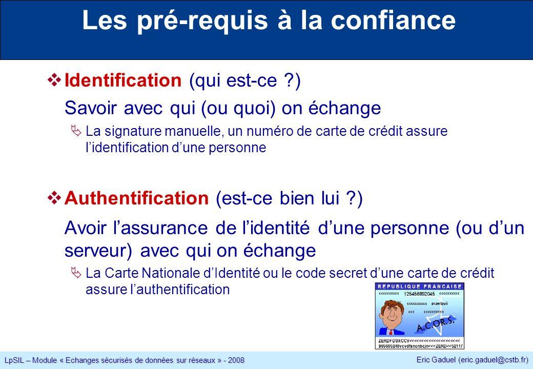 Eric Gaduel (eric.gaduel@cstb.fr) LpSIL – Module « Echanges sécurisés de données sur réseaux » - 2008 Les pré-requis à la confiance Identification (qui est-ce ) Savoir avec qui (ou quoi) on échange La signature manuelle, un numéro de carte de crédit assure lidentification dune personne Authentification (est-ce bien lui ) Avoir lassurance de lidentité dune personne (ou dun serveur) avec qui on échange La Carte Nationale dIdentité ou le code secret dune carte de crédit assure lauthentification