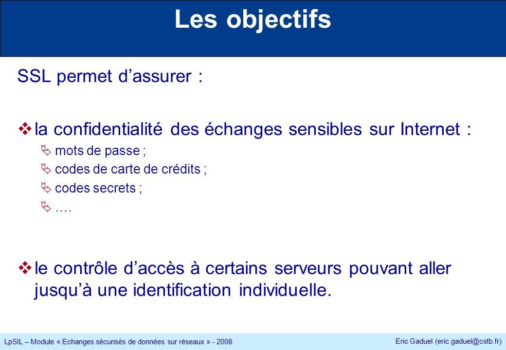 Eric Gaduel (eric.gaduel@cstb.fr) LpSIL – Module « Echanges sécurisés de données sur réseaux » - 2008 Les objectifs SSL permet dassurer : la confidentialité des échanges sensibles sur Internet : mots de passe ; codes de carte de crédits ; codes secrets ; ….