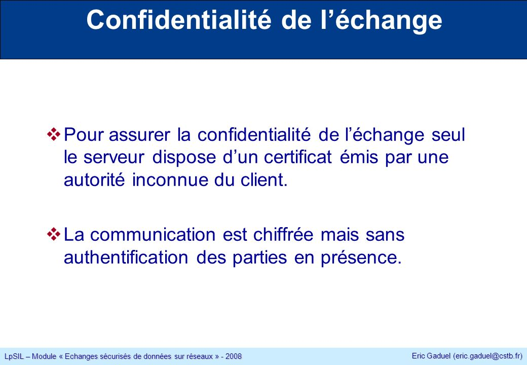Eric Gaduel (eric.gaduel@cstb.fr) LpSIL – Module « Echanges sécurisés de données sur réseaux » - 2008 Confidentialité de léchange Pour assurer la confidentialité de léchange seul le serveur dispose dun certificat émis par une autorité inconnue du client.