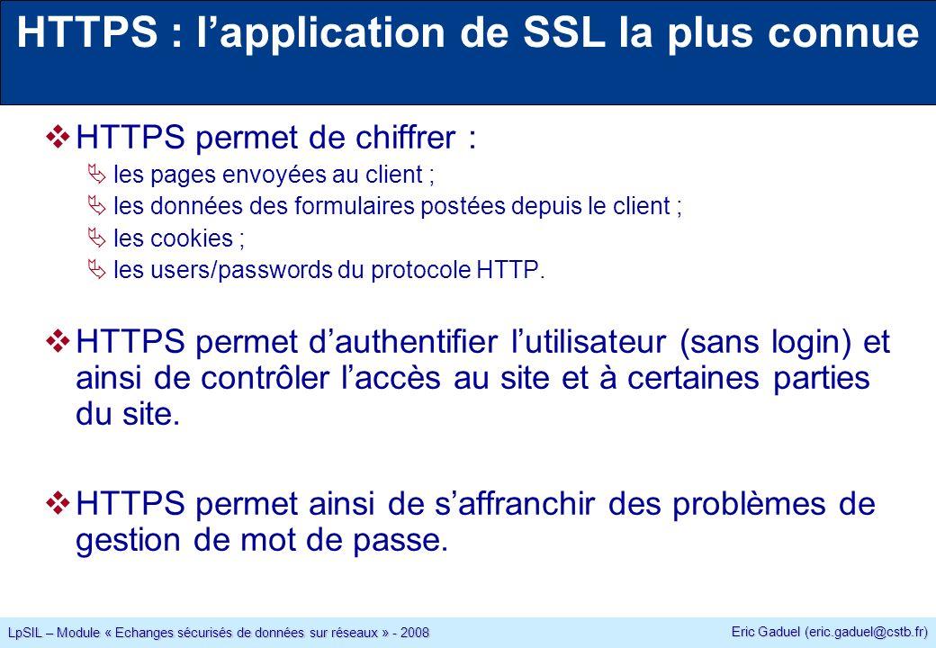 Eric Gaduel (eric.gaduel@cstb.fr) LpSIL – Module « Echanges sécurisés de données sur réseaux » - 2008 HTTPS : lapplication de SSL la plus connue HTTPS permet de chiffrer : les pages envoyées au client ; les données des formulaires postées depuis le client ; les cookies ; les users/passwords du protocole HTTP.