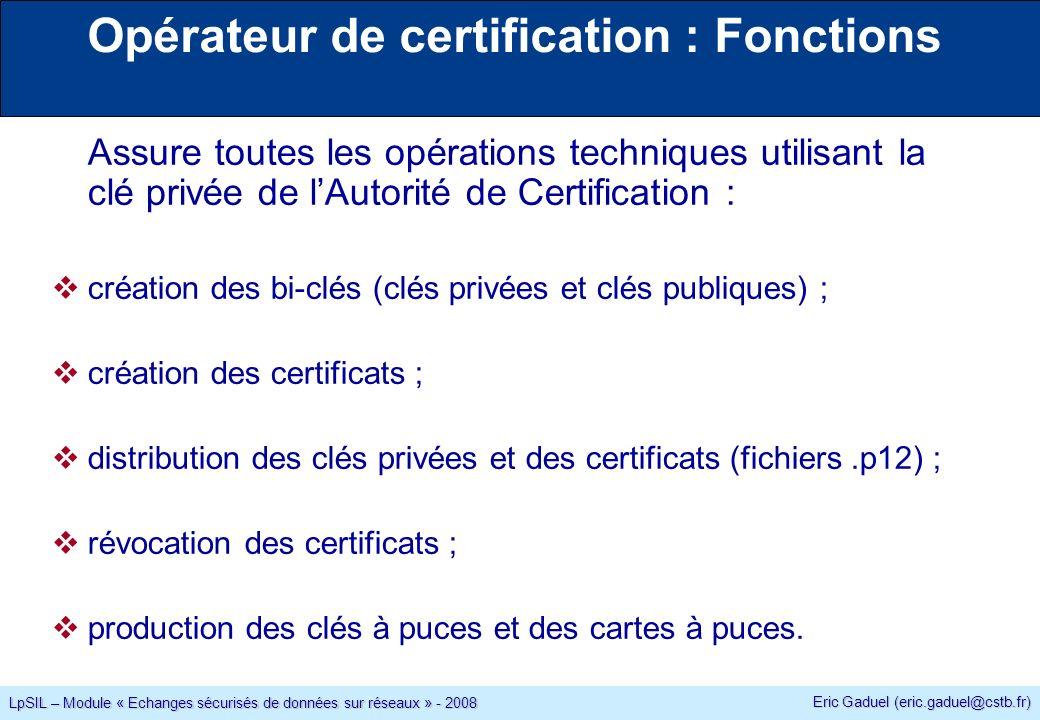 Eric Gaduel (eric.gaduel@cstb.fr) LpSIL – Module « Echanges sécurisés de données sur réseaux » - 2008 Opérateur de certification : Fonctions Assure toutes les opérations techniques utilisant la clé privée de lAutorité de Certification : création des bi-clés (clés privées et clés publiques) ; création des certificats ; distribution des clés privées et des certificats (fichiers.p12) ; révocation des certificats ; production des clés à puces et des cartes à puces.