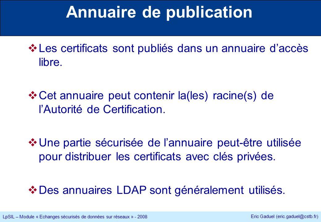 Eric Gaduel (eric.gaduel@cstb.fr) LpSIL – Module « Echanges sécurisés de données sur réseaux » - 2008 Annuaire de publication Les certificats sont publiés dans un annuaire daccès libre.