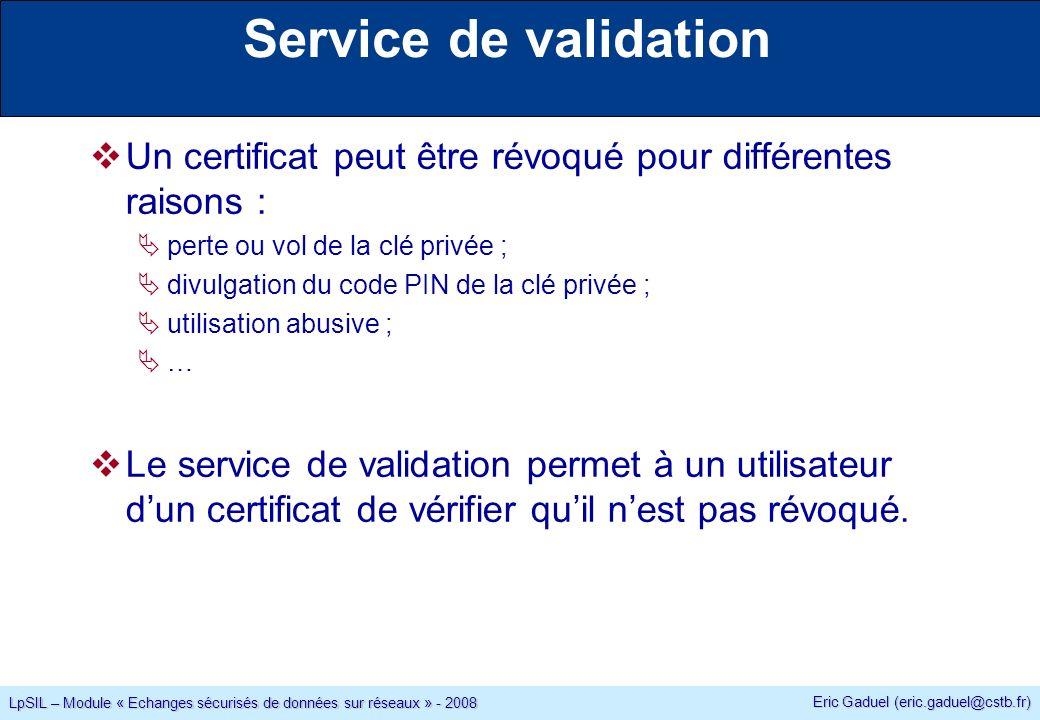 Eric Gaduel (eric.gaduel@cstb.fr) LpSIL – Module « Echanges sécurisés de données sur réseaux » - 2008 Service de validation Un certificat peut être révoqué pour différentes raisons : perte ou vol de la clé privée ; divulgation du code PIN de la clé privée ; utilisation abusive ; … Le service de validation permet à un utilisateur dun certificat de vérifier quil nest pas révoqué.