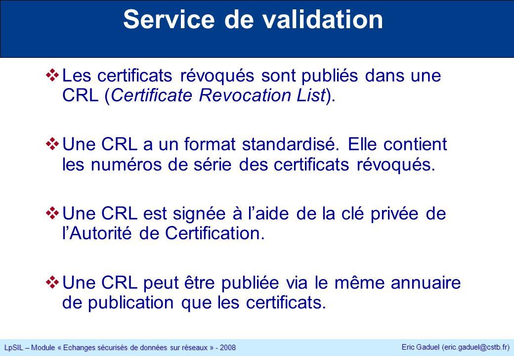 Eric Gaduel (eric.gaduel@cstb.fr) LpSIL – Module « Echanges sécurisés de données sur réseaux » - 2008 Les certificats révoqués sont publiés dans une CRL (Certificate Revocation List).
