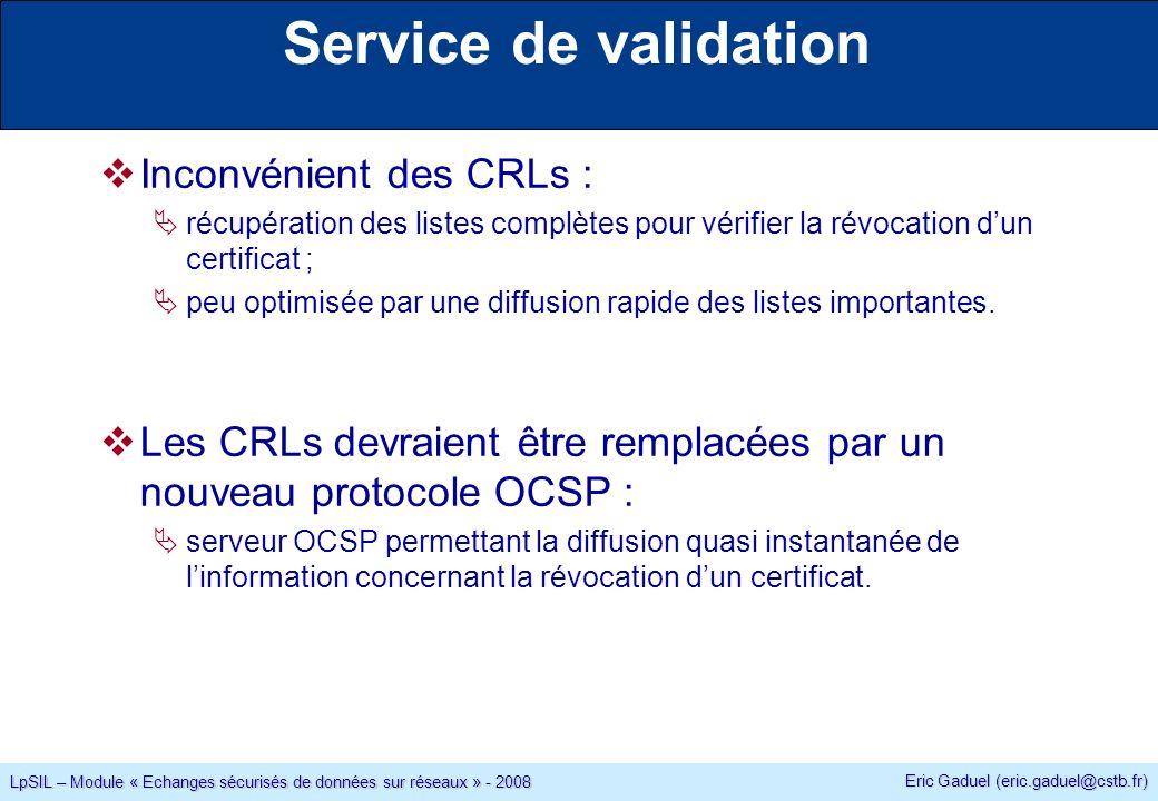 Eric Gaduel (eric.gaduel@cstb.fr) LpSIL – Module « Echanges sécurisés de données sur réseaux » - 2008 Service de validation Inconvénient des CRLs : récupération des listes complètes pour vérifier la révocation dun certificat ; peu optimisée par une diffusion rapide des listes importantes.