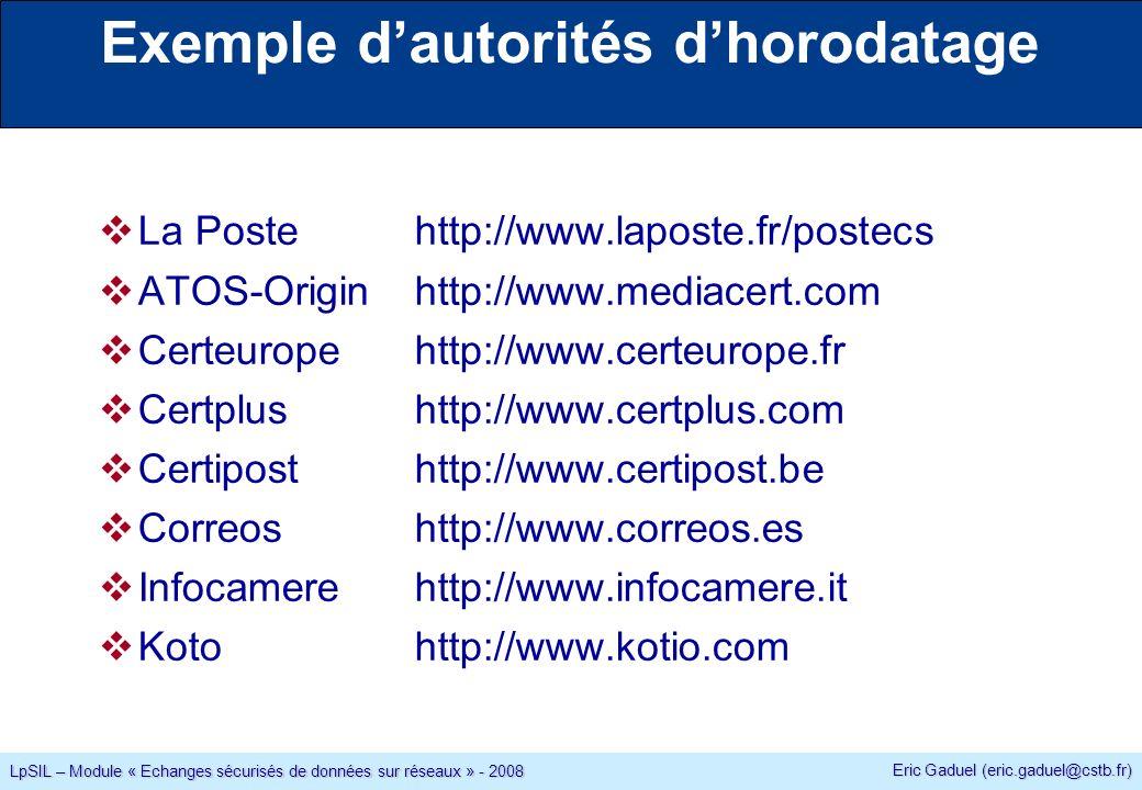 Eric Gaduel (eric.gaduel@cstb.fr) LpSIL – Module « Echanges sécurisés de données sur réseaux » - 2008 Exemple dautorités dhorodatage La Postehttp://www.laposte.fr/postecs ATOS-Originhttp://www.mediacert.com Certeuropehttp://www.certeurope.fr Certplushttp://www.certplus.com Certiposthttp://www.certipost.be Correoshttp://www.correos.es Infocamerehttp://www.infocamere.it Kotohttp://www.kotio.com