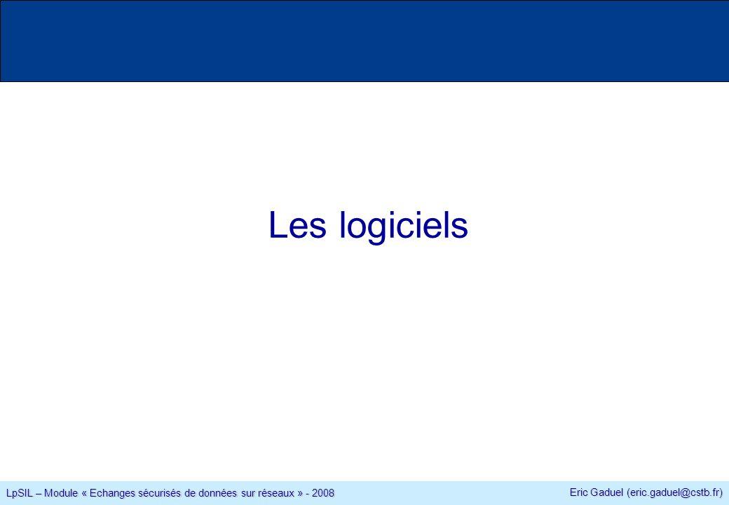 Eric Gaduel (eric.gaduel@cstb.fr) LpSIL – Module « Echanges sécurisés de données sur réseaux » - 2008 Les logiciels