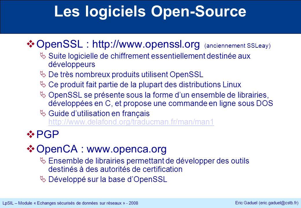 Eric Gaduel (eric.gaduel@cstb.fr) LpSIL – Module « Echanges sécurisés de données sur réseaux » - 2008 Les logiciels Open-Source OpenSSL : http://www.openssl.org (anciennement SSLeay) Suite logicielle de chiffrement essentiellement destinée aux développeurs De très nombreux produits utilisent OpenSSL Ce produit fait partie de la plupart des distributions Linux OpenSSL se présente sous la forme dun ensemble de librairies, développées en C, et propose une commande en ligne sous DOS Guide dutilisation en français http://www.delafond.org/traducman.fr/man/man1 http://www.delafond.org/traducman.fr/man/man1 PGP OpenCA : www.openca.org Ensemble de librairies permettant de développer des outils destinés à des autorités de certification Développé sur la base dOpenSSL