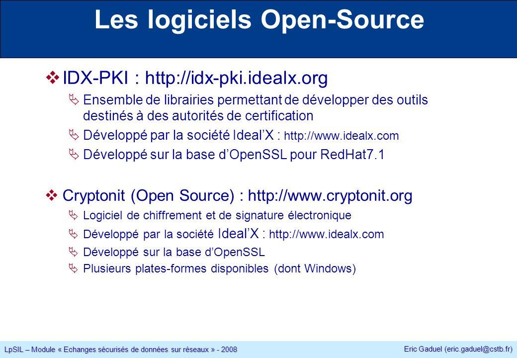 Eric Gaduel (eric.gaduel@cstb.fr) LpSIL – Module « Echanges sécurisés de données sur réseaux » - 2008 Les logiciels Open-Source IDX-PKI : http://idx-pki.idealx.org Ensemble de librairies permettant de développer des outils destinés à des autorités de certification Développé par la société IdealX : http://www.idealx.com Développé sur la base dOpenSSL pour RedHat7.1 Cryptonit (Open Source) : http://www.cryptonit.org Logiciel de chiffrement et de signature électronique Développé par la société IdealX : http://www.idealx.com Développé sur la base dOpenSSL Plusieurs plates-formes disponibles (dont Windows)