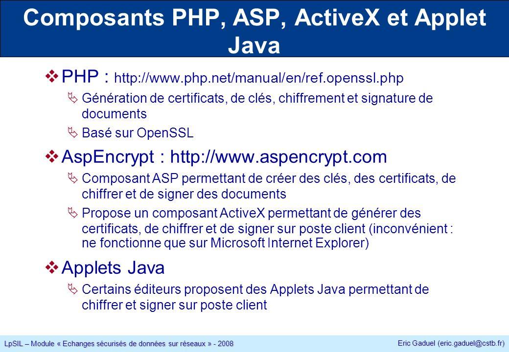 Eric Gaduel (eric.gaduel@cstb.fr) LpSIL – Module « Echanges sécurisés de données sur réseaux » - 2008 PHP : http://www.php.net/manual/en/ref.openssl.php Génération de certificats, de clés, chiffrement et signature de documents Basé sur OpenSSL AspEncrypt : http://www.aspencrypt.com Composant ASP permettant de créer des clés, des certificats, de chiffrer et de signer des documents Propose un composant ActiveX permettant de générer des certificats, de chiffrer et de signer sur poste client (inconvénient : ne fonctionne que sur Microsoft Internet Explorer) Applets Java Certains éditeurs proposent des Applets Java permettant de chiffrer et signer sur poste client Composants PHP, ASP, ActiveX et Applet Java
