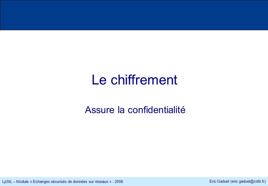 Eric Gaduel (eric.gaduel@cstb.fr) LpSIL – Module « Echanges sécurisés de données sur réseaux » - 2008 Le chiffrement Assure la confidentialité