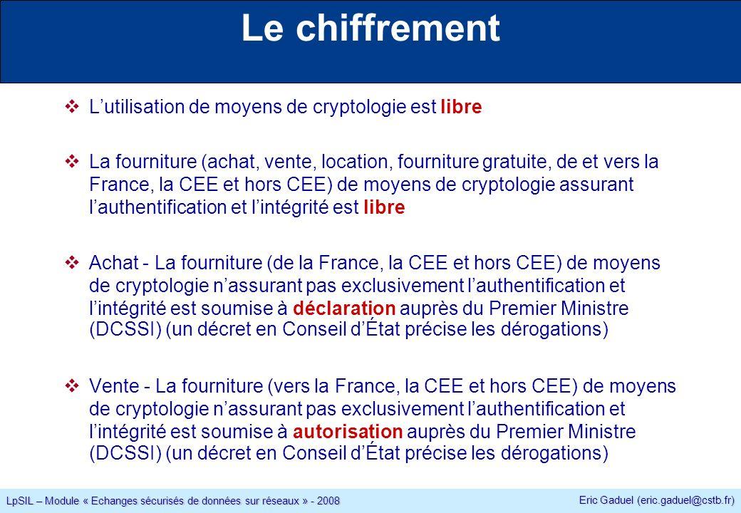 Eric Gaduel (eric.gaduel@cstb.fr) LpSIL – Module « Echanges sécurisés de données sur réseaux » - 2008 Le chiffrement Lutilisation de moyens de cryptologie est libre La fourniture (achat, vente, location, fourniture gratuite, de et vers la France, la CEE et hors CEE) de moyens de cryptologie assurant lauthentification et lintégrité est libre Achat - La fourniture (de la France, la CEE et hors CEE) de moyens de cryptologie nassurant pas exclusivement lauthentification et lintégrité est soumise à déclaration auprès du Premier Ministre (DCSSI) (un décret en Conseil dÉtat précise les dérogations) Vente - La fourniture (vers la France, la CEE et hors CEE) de moyens de cryptologie nassurant pas exclusivement lauthentification et lintégrité est soumise à autorisation auprès du Premier Ministre (DCSSI) (un décret en Conseil dÉtat précise les dérogations)