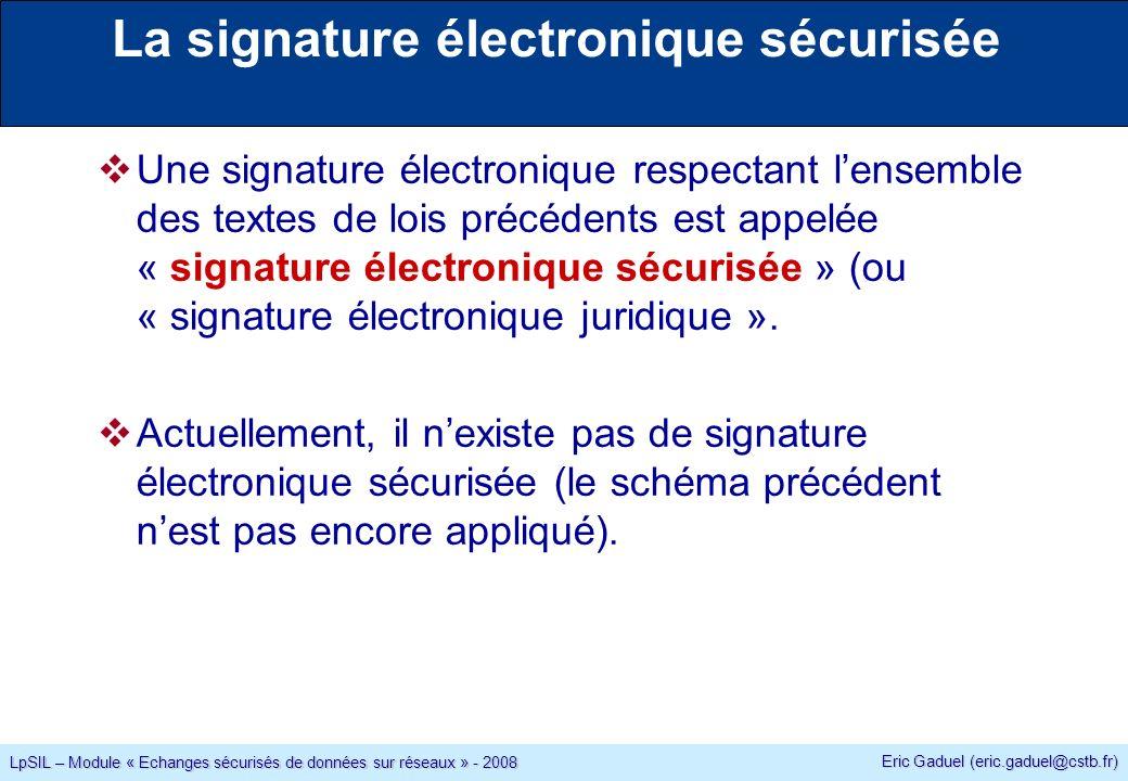 Eric Gaduel (eric.gaduel@cstb.fr) LpSIL – Module « Echanges sécurisés de données sur réseaux » - 2008 La signature électronique sécurisée Une signature électronique respectant lensemble des textes de lois précédents est appelée « signature électronique sécurisée » (ou « signature électronique juridique ».