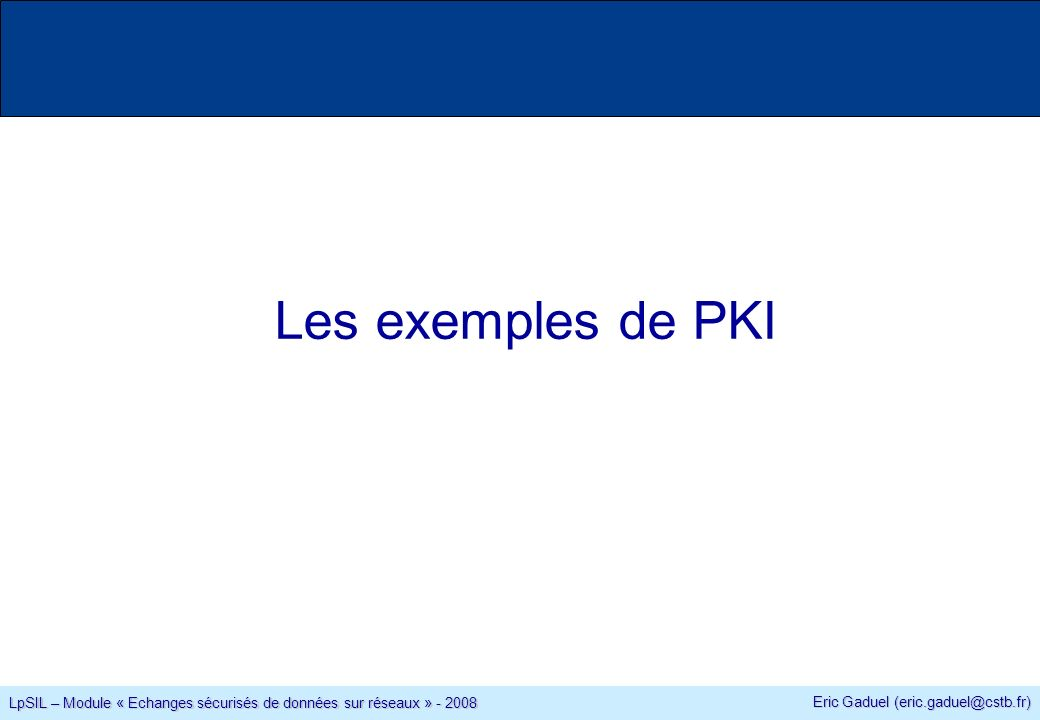 Eric Gaduel (eric.gaduel@cstb.fr) LpSIL – Module « Echanges sécurisés de données sur réseaux » - 2008 Les exemples de PKI