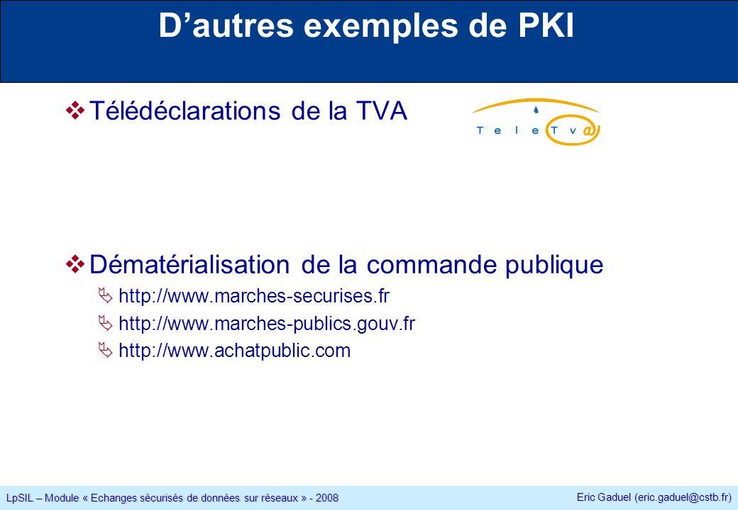 Eric Gaduel (eric.gaduel@cstb.fr) LpSIL – Module « Echanges sécurisés de données sur réseaux » - 2008 Dautres exemples de PKI Télédéclarations de la TVA Dématérialisation de la commande publique http://www.marches-securises.fr http://www.marches-publics.gouv.fr http://www.achatpublic.com