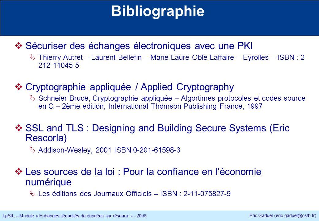 Eric Gaduel (eric.gaduel@cstb.fr) LpSIL – Module « Echanges sécurisés de données sur réseaux » - 2008 Bibliographie Sécuriser des échanges électroniques avec une PKI Thierry Autret – Laurent Bellefin – Marie-Laure Oble-Laffaire – Eyrolles – ISBN : 2- 212-11045-5 Cryptographie appliquée / Applied Cryptography Schneier Bruce, Cryptographie appliquée – Algortimes protocoles et codes source en C – 2ème édition, International Thomson Publishing France, 1997 SSL and TLS : Designing and Building Secure Systems (Eric Rescorla) Addison-Wesley, 2001 ISBN 0-201-61598-3 Les sources de la loi : Pour la confiance en léconomie numérique Les éditions des Journaux Officiels – ISBN : 2-11-075827-9