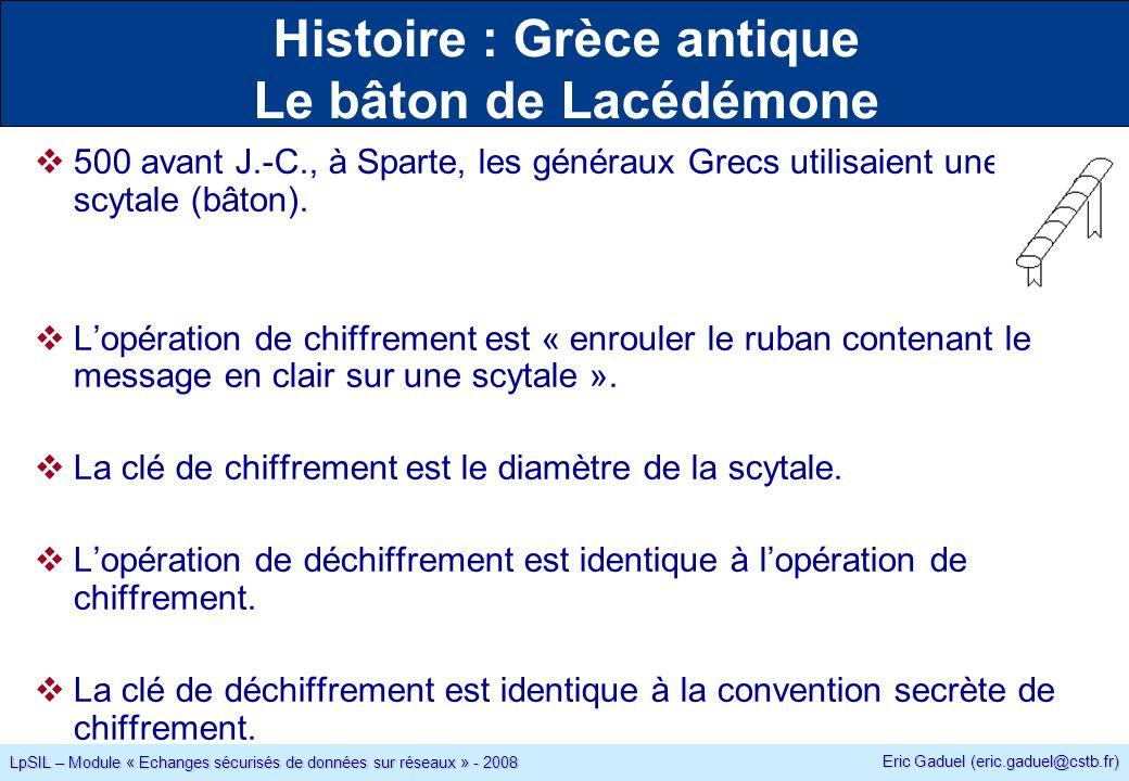 Eric Gaduel (eric.gaduel@cstb.fr) LpSIL – Module « Echanges sécurisés de données sur réseaux » - 2008 Histoire : Grèce antique Le bâton de Lacédémone 500 avant J.-C., à Sparte, les généraux Grecs utilisaient une scytale (bâton).