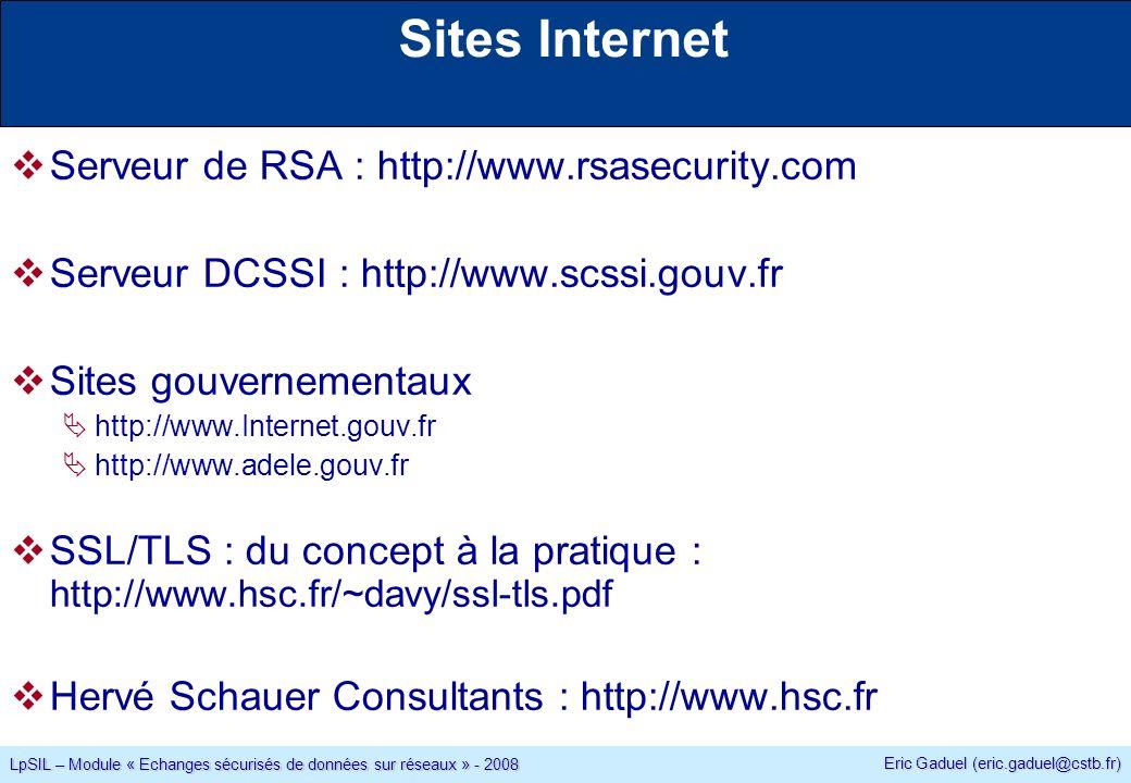Eric Gaduel (eric.gaduel@cstb.fr) LpSIL – Module « Echanges sécurisés de données sur réseaux » - 2008 Serveur de RSA : http://www.rsasecurity.com Serveur DCSSI : http://www.scssi.gouv.fr Sites gouvernementaux http://www.Internet.gouv.fr http://www.adele.gouv.fr SSL/TLS : du concept à la pratique : http://www.hsc.fr/~davy/ssl-tls.pdf Hervé Schauer Consultants : http://www.hsc.fr Sites Internet