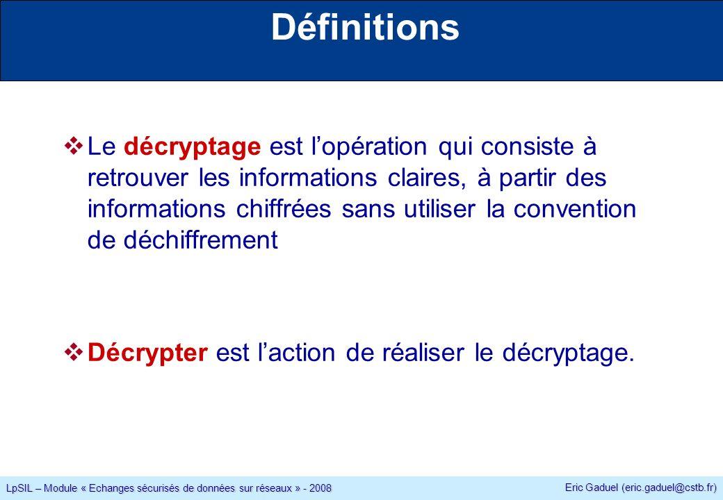 Eric Gaduel (eric.gaduel@cstb.fr) LpSIL – Module « Echanges sécurisés de données sur réseaux » - 2008 Définitions Le décryptage est lopération qui consiste à retrouver les informations claires, à partir des informations chiffrées sans utiliser la convention de déchiffrement Décrypter est laction de réaliser le décryptage.